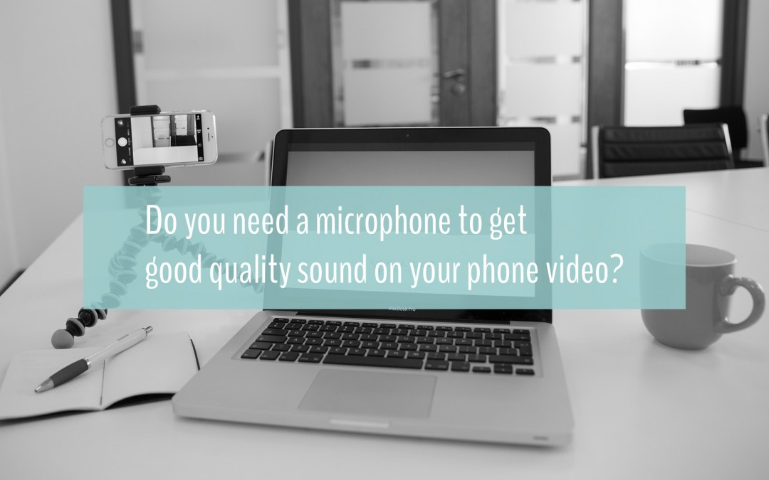Do you need a microphone to get good quality sound on your phone video?